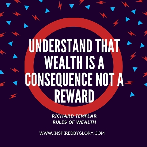 Understand that wealth is a consequence not a reward